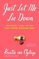 Just Let Me Lie Down – The working mom's ABCs of BTDT