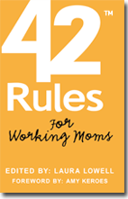 42 Rules for Working Moms. Culled Down from 8 Million, Perhaps.