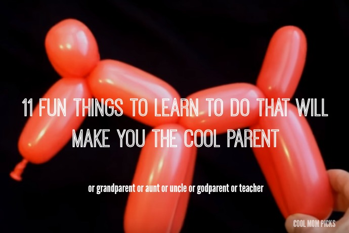 11 fun things to learn to do that will make you coolest parent, aunt, uncle or grandparent ever.