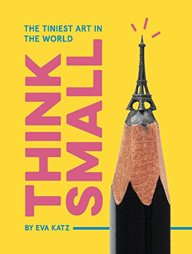Think Small: The Tiniest Art in the World by Eva Katz
