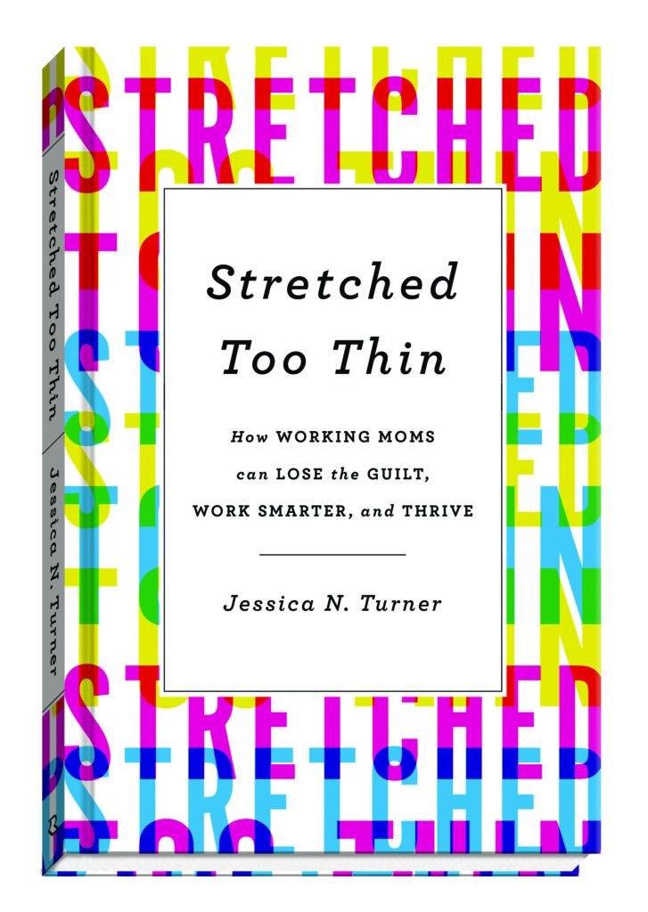 Stretched too Thin: How Working Moms Can Lose the Guilt, Work Smarter, and Thrive by Jessica N Turner