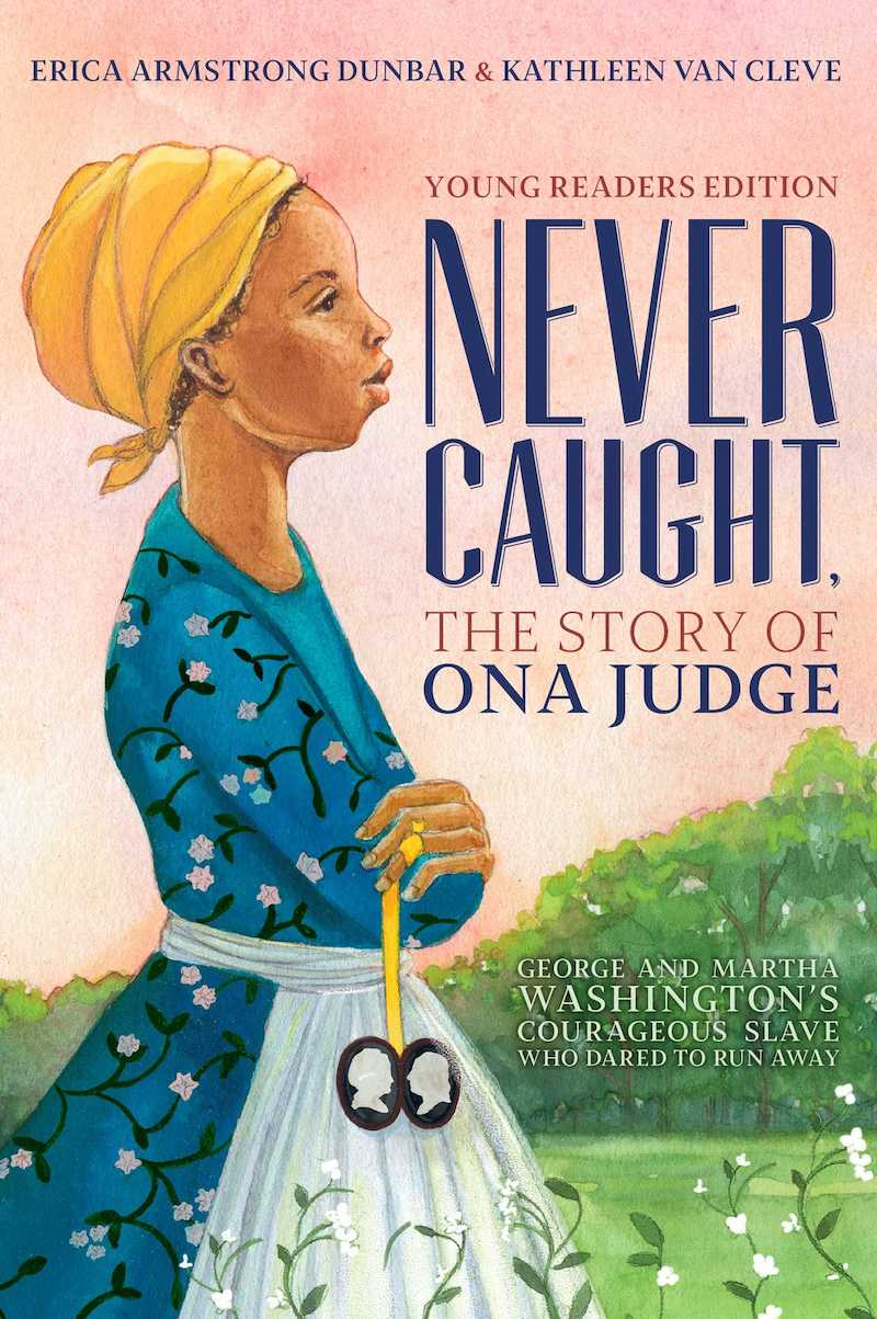 Black History Month books for kids: Never Caught, the Story of Ona Judge by Erica Armstrong Dunbar and Kathleen Van Cleve