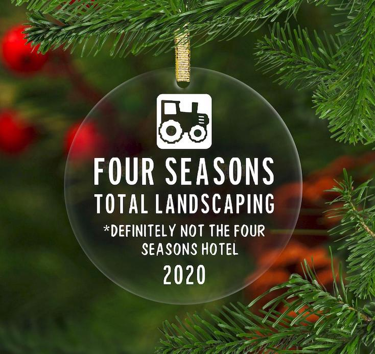 Funny 2020 ornaments: Remembering the Four Seasons...Total Landscaping (not the hotel). Oops.